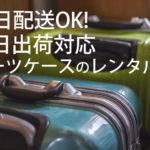 即日、当日配送OKのレンタルスーツケース屋さんは?